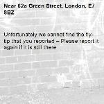 Unfortunately we cannot find the fly-tip that you reported – Please report it again if it is still there-62a Green Street, London, E7 8BZ
