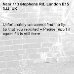 Unfortunately we cannot find the fly-tip that you reported – Please report it again if it is still there-113 Stephens Rd, London E15 3JJ, UK