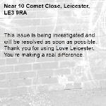 This issue is being investigated and will be resolved as soon as possible. Thank you for using Love Leicester. You're making a real difference. -10 Comet Close, Leicester, LE3 9RA