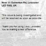 This issue is being investigated and will be resolved as soon as possible.   Thank you for using Love Leicester. You're making a real difference. -55 Dulverton Rd, Leicester LE3 0SQ, UK