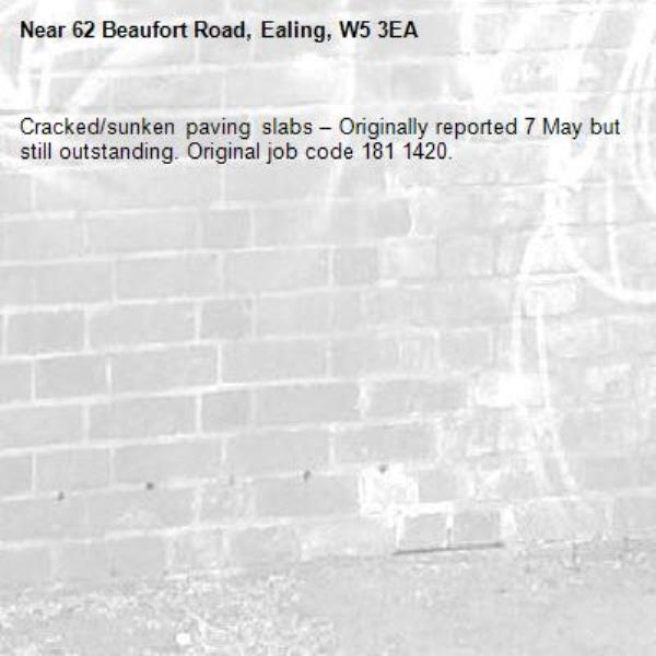 Cracked/sunken paving slabs – Originally reported 7 May but still outstanding. Original job code 181 1420.-62 Beaufort Road, Ealing, W5 3EA