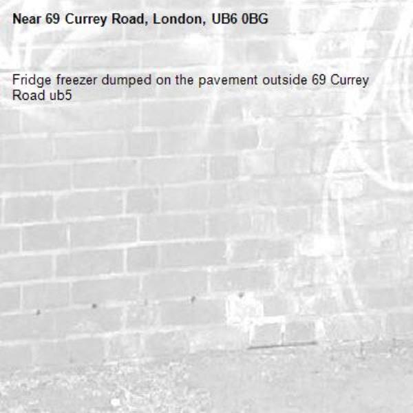 Fridge freezer dumped on the pavement outside 69 Currey Road ub5-69 Currey Road, London, UB6 0BG