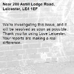 We're investigating this issue, and it will be resolved as soon as possible. Thank you for using Love Leicester. Your reports are making a real difference. -280 Astill Lodge Road, Leicester, LE4 1EF