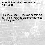 Enquiry closed : Our grass cutters are still in the Worthing area continuing to cut the grass 3/7/20-16 Russell Close, Worthing, BN14 8LR