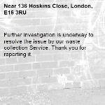 Further investigation is underway to resolve the issue by our waste collection Service. Thank you for reporting it.-136 Hoskins Close, London, E16 3RU