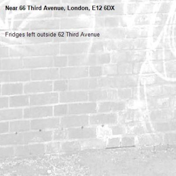 Fridges left outside 62 Third Avenue-66 Third Avenue, London, E12 6DX