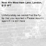 Unfortunately we cannot find the fly-tip that you reported – Please report it again if it is still there-40a West Ham Lane, London, E15 4PT