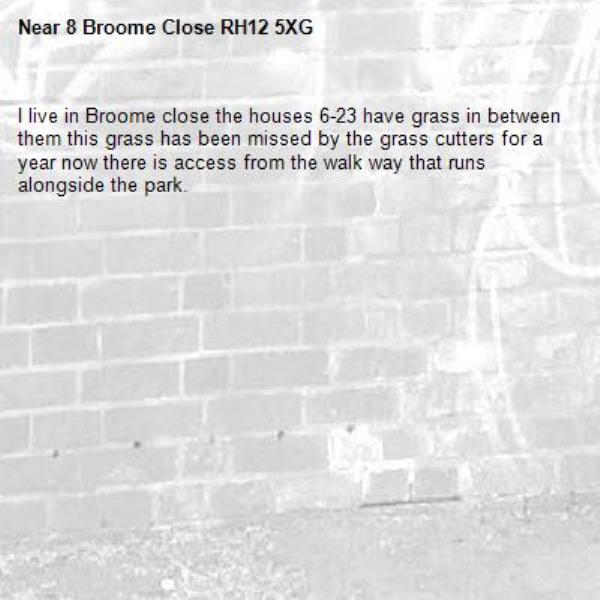 I live in Broome close the houses 6-23 have grass in between them this grass has been missed by the grass cutters for a year now there is access from the walk way that runs alongside the park.-8 Broome Close RH12 5XG