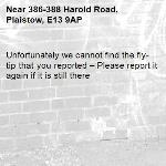 Unfortunately we cannot find the fly-tip that you reported – Please report it again if it is still there-386-388 Harold Road, Plaistow, E13 9AP