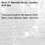 Checked location 9th March 2020 items have already been removed. -91 Barretts Grove, London, N16 8AJ