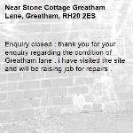 Enquiry closed : thank you for your enquiry regarding the condition of Greatham lane . i have visited the site and will be raising job for repairs .-Stone Cottage Greatham Lane, Greatham, RH20 2ES