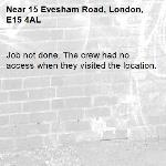 Job not done. The crew had no access when they visited the location.-15 Evesham Road, London, E15 4AL