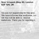 We are not responsible for this land. We have informed the landowner, but we may not be able to  resolve ourselves. Thank you for reporting it.-Velopark (Stop W), London E20 1DS, UK