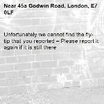 Unfortunately we cannot find the fly-tip that you reported – Please report it again if it is still there-45a Godwin Road, London, E7 0LF