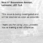 This issue is being investigated and will be resolved as soon as possible.   Thank you for using Love Leicester. You're making a real difference. -87 Braunstone Avenue, Leicester, LE3 1LA