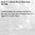 Unfortunately we cannot find the fly-tip that you reported – Please report it again if it is still there-91 Lathom Road, East Ham, E6 2EB