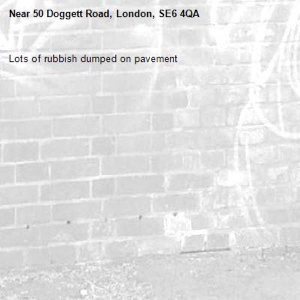 Lots of rubbish dumped on pavement-50 Doggett Road, London, SE6 4QA
