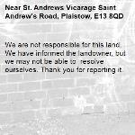 We are not responsible for this land. We have informed the landowner, but we may not be able to  resolve ourselves. Thank you for reporting it.-St. Andrews Vicarage Saint Andrew's Road, Plaistow, E13 8QD