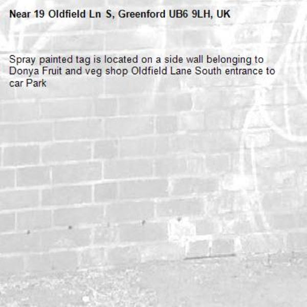 Spray painted tag is located on a side wall belonging to Donya Fruit and veg shop Oldfield Lane South entrance to car Park -19 Oldfield Ln S, Greenford UB6 9LH, UK