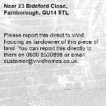 Please report this direct to vivid housing as landowner of this piece of land. You can report this directly to them on 0800 6520898 or email customer@vividhomes.co.uk. -23 Bideford Close, Farnborough, GU14 8TL