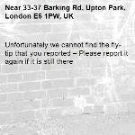 Unfortunately we cannot find the fly-tip that you reported – Please report it again if it is still there-33-37 Barking Rd, Upton Park, London E6 1PW, UK