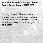 Enquiry closed : Thank you for your enquiry regarding the drains along Chapel Road Barns Green . I have raised a jetting job for these gullies to be cleared .-Blacksmiths Cottage Chapel Road, Barns Green, RH13 0PS