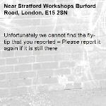 Unfortunately we cannot find the fly-tip that you reported – Please report it again if it is still there-Stratford Workshops Burford Road, London, E15 2SN