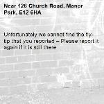 Unfortunately we cannot find the fly-tip that you reported – Please report it again if it is still there-126 Church Road, Manor Park, E12 6HA