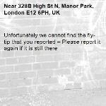 Unfortunately we cannot find the fly-tip that you reported – Please report it again if it is still there-328B High St N, Manor Park, London E12 6PH, UK
