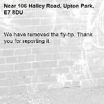 We have removed the fly-tip. Thank you for reporting it.-106 Halley Road, Upton Park, E7 8DU