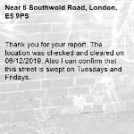 Thank you for your report. The location was checked and cleared on 06/12/2019. Also I can confirm that this street is swept on Tuesdays and Fridays. -6 Southwold Road, London, E5 9PS