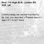 Unfortunately we cannot find the fly-tip that you reported – Please report it again if it is still there-118 High St N, London E6 2HX, UK