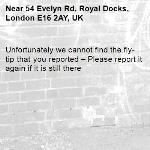 Unfortunately we cannot find the fly-tip that you reported – Please report it again if it is still there-54 Evelyn Rd, Royal Docks, London E16 2AY, UK