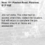 Job not done. The crew had no access when they visited the location, but will return to complete the job. Please ensure all Items are accessible.-191 Plashet Road, Plaistow, E13 0QZ