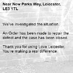 We've investigated the situation.  An Order has been made to repair the defect and the case has been closed.  Thank you for using Love Leicester. You're making a real difference. -New Parks Way, Leicester, LE3 1TL