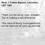 Thank you for using Love Leicester. You're making a real difference.  This issue is being investigated and will be resolved as soon as possible.  -3 Colton Square, Leicester, LE1 1QH