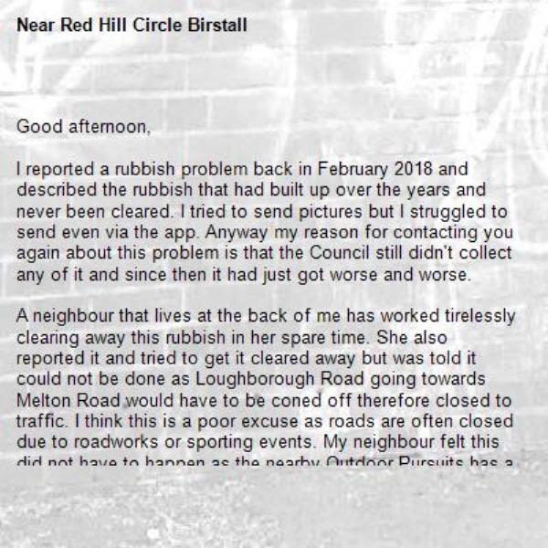 Good afternoon,  I reported a rubbish problem back in February 2018 and described the rubbish that had built up over the years and never been cleared. I tried to send pictures but I struggled to send even via the app. Anyway my reason for contacting you again about this problem is that the Council still didn't collect any of it and since then it had just got worse and worse.   A neighbour that lives at the back of me has worked tirelessly clearing away this rubbish in her spare time. She also reported it and tried to get it cleared away but was told it could not be done as Loughborough Road going towards Melton Road would have to be coned off therefore closed to traffic. I think this is a poor excuse as roads are often closed due to roadworks or sporting events. My neighbour felt this did not have to happen as the nearby Outdoor Pursuits has a car park and is just a few metres away, but she was promptly told no this cannot be done, even though she has been carrying the bags full of rubbish away from this area.   What I found even more alarming was she asked if she could leave these bags next to her own recycling bin and could they please take them and was told no!  She has spent hours and hours of her own time clearing away other people's rubbish for days on end and gets absolutely no help from the Council, and even though we live just inside the Charnwood area we do care about rubbish in the Leicester City Council area, of which many pay their rates to include cleaning streets. She has now requested that now she has done the work and cleared it all to a respectable level that the Council will hopefully keep this area clean, if done regularly it should not require a road closure.  As a frequent traveller to Europe I am ashamed the way our councils allow rubbish to build up on motorways, main roads and local streets, it's shocking as you just don't see this when travelling through France, Germany, Belgium, Luxembourg, Holland etc. It seems Britain is the litter bin of Europe.       -Red Hill Circle Birstall