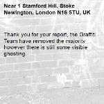 Thank you for your report, the Graffiti Team have removed the majority however there is still some visible ghosting.-1 Stamford Hill, Stoke Newington, London N16 5TU, UK