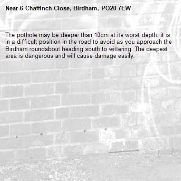 The pothole may be deeper than 10cm at its worst depth. it is in a difficult position in the road to avoid as you approach the Birdham roundabout heading south to wittering. The deepest area is dangerous and will cause damage easily.-6 Chaffinch Close, Birdham, PO20 7EW