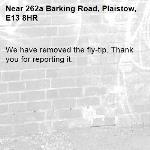 We have removed the fly-tip. Thank you for reporting it.-262a Barking Road, Plaistow, E13 8HR