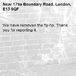 We have removed the fly-tip. Thank you for reporting it.-179a Boundary Road, London, E13 9QF