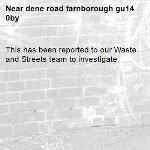 This has been reported to our Waste and Streets team to investigate -dene road farnborough gu14 0by