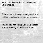 This issue is being investigated and will be resolved as soon as possible.   Thank you for using Love Leicester. You're making a real difference. -344 Fosse Rd N, Leicester LE3 5RR, UK