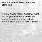 Enquiry closed : Dear customer thank you for your enquiry- a defect has been raised to repair the pothole within 5 days- West Sussex Highways-9 Severals Road, Midhurst, GU29 0LX