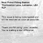 This issue is being investigated and will be resolved as soon as possible.   Thank you for using Love Leicester. You're making a real difference -Petrol Filling Station Thurmaston Lane, Leicester, LE4 9LP