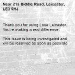 Thank you for using Love Leicester. You're making a real difference.  This issue is being investigated and will be resolved as soon as possible -21a Biddle Road, Leicester, LE3 9HJ