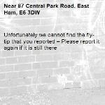 Unfortunately we cannot find the fly-tip that you reported – Please report it again if it is still there-87 Central Park Road, East Ham, E6 3DW