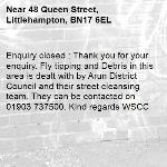 Enquiry closed : Thank you for your enquiry. Fly tipping and Debris in this area is dealt with by Arun District Council and their street cleansing team. They can be contacted on 01903 737500. Kind regards WSCC-48 Queen Street, Littlehampton, BN17 6EL