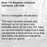 We've investigated the situation.  The case has been closed, and although we've not taken any remedial action at this time, the issue will be monitored to make sure it does not become a more serious issue that falls below the technical standards we're able to uphold. -130 Roydene Crescent, Leicester, LE4 0GN