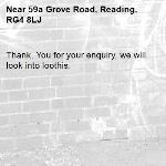 Thank. You for your enquiry, we will look into loothis. -59a Grove Road, Reading, RG4 8LJ